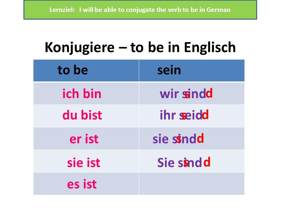 Konjugiere – to be in Englisch to besein ich bin du bist er ist sie ist es ist wir sind ihr seid sie sind Sie sind Lernziel: I will be able to conjugate the verb to be in German s d s d sd sd