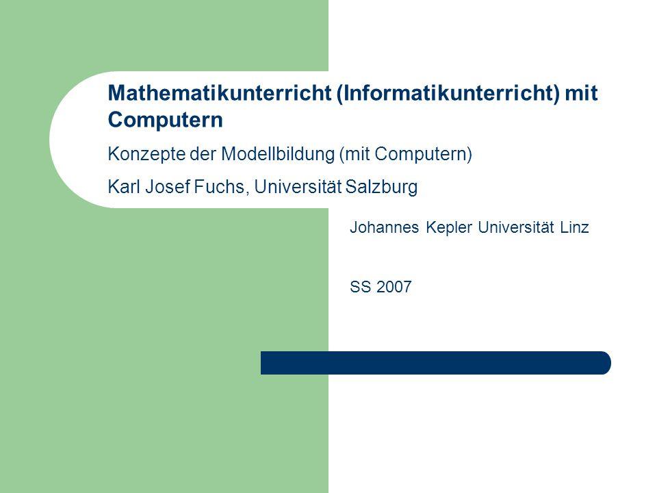 Mathematikunterricht (Informatikunterricht) mit Computern Konzepte der Modellbildung (mit Computern) Karl Josef Fuchs, Universität Salzburg Johannes K