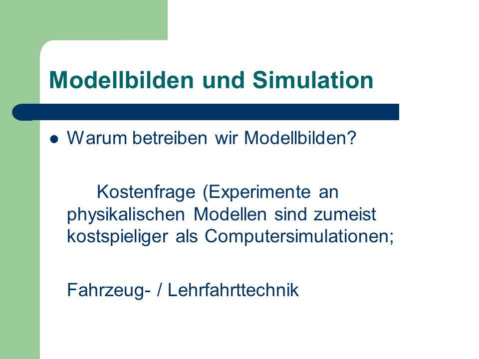 Modellbilden und Simulation Warum betreiben wir Modellbilden? Kostenfrage (Experimente an physikalischen Modellen sind zumeist kostspieliger als Compu