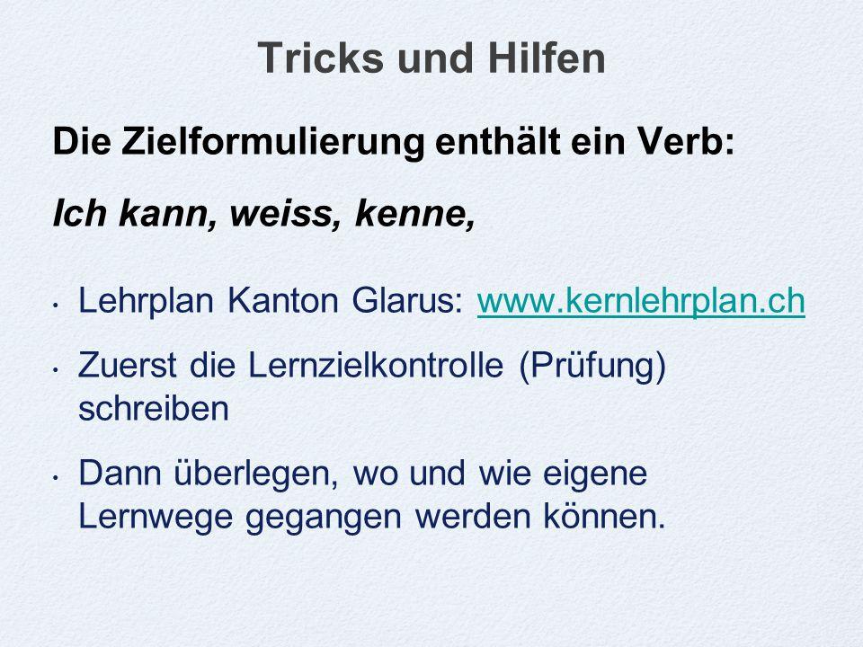 Tricks und Hilfen Die Zielformulierung enthält ein Verb: Ich kann, weiss, kenne, Lehrplan Kanton Glarus: www.kernlehrplan.chwww.kernlehrplan.ch Zuerst die Lernzielkontrolle (Prüfung) schreiben Dann überlegen, wo und wie eigene Lernwege gegangen werden können.