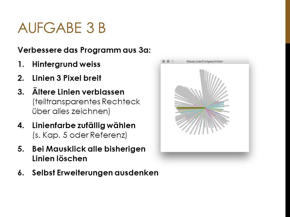 AUFGABE 3 B Verbessere das Programm aus 3a: 1.Hintergrund weiss 2.Linien 3 Pixel breit 3. Ältere Linien verblassen (teiltransparentes Rechteck über al
