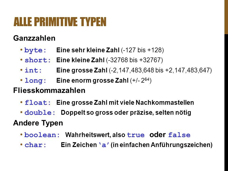 ALLE PRIMITIVE TYPEN Ganzzahlen byte: Eine sehr kleine Zahl (-127 bis +128) short: Eine kleine Zahl (-32768 bis +32767) int: Eine grosse Zahl (-2,147,