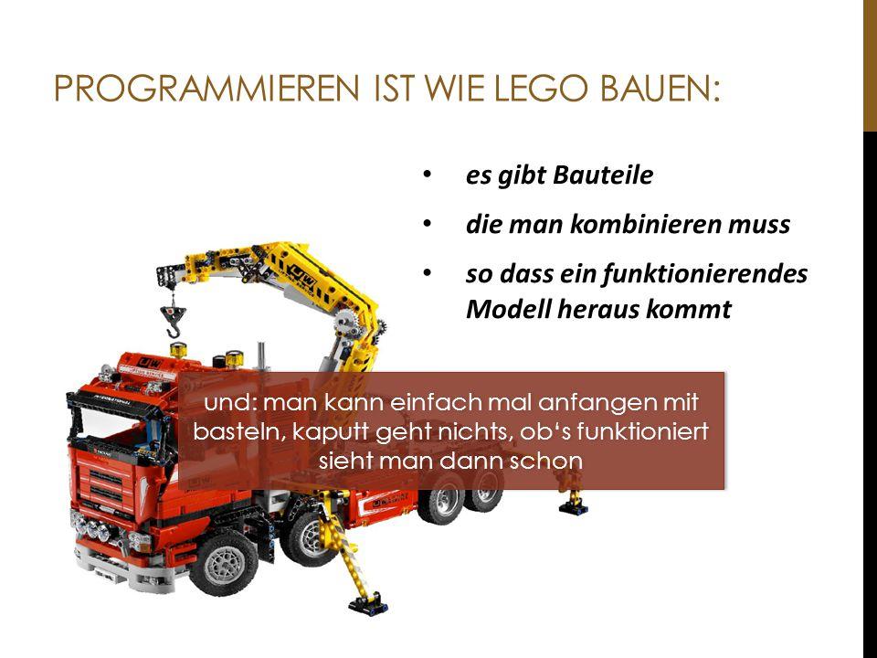PROGRAMMIEREN IST WIE LEGO BAUEN: es gibt Bauteile die man kombinieren muss so dass ein funktionierendes Modell heraus kommt und: man kann einfach mal