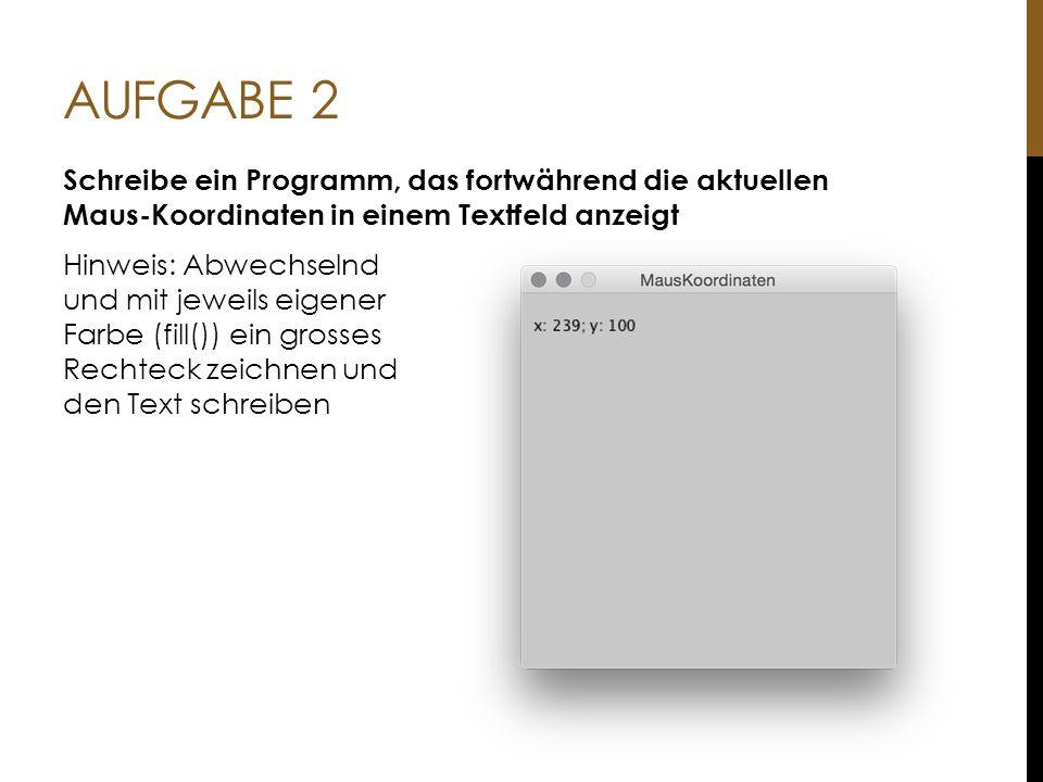 AUFGABE 2 Schreibe ein Programm, das fortwährend die aktuellen Maus-Koordinaten in einem Textfeld anzeigt Hinweis: Abwechselnd und mit jeweils eigener