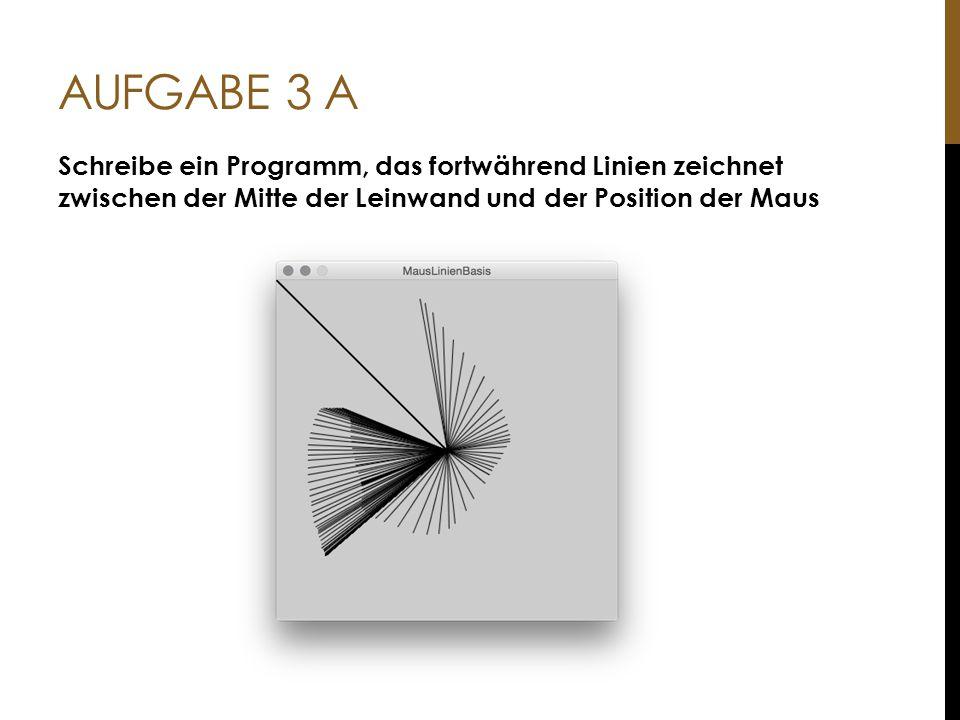 AUFGABE 3 A Schreibe ein Programm, das fortwährend Linien zeichnet zwischen der Mitte der Leinwand und der Position der Maus