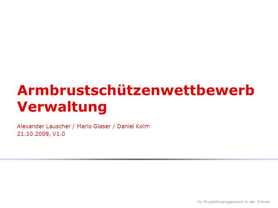 VU Projektmanagement in der Schule Armbrustschützenwettbewerb Verwaltung Alexander Lauscher / Mario Glaser / Daniel Kolm 21.10.2009, V1.0