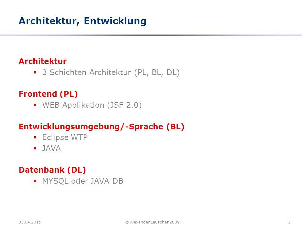 05.04.20155© Alexander Lauscher 2009 Architektur, Entwicklung Architektur  3 Schichten Architektur (PL, BL, DL) Frontend (PL)  WEB Applikation (JSF 2.0) Entwicklungsumgebung/-Sprache (BL)  Eclipse WTP  JAVA Datenbank (DL)  MYSQL oder JAVA DB