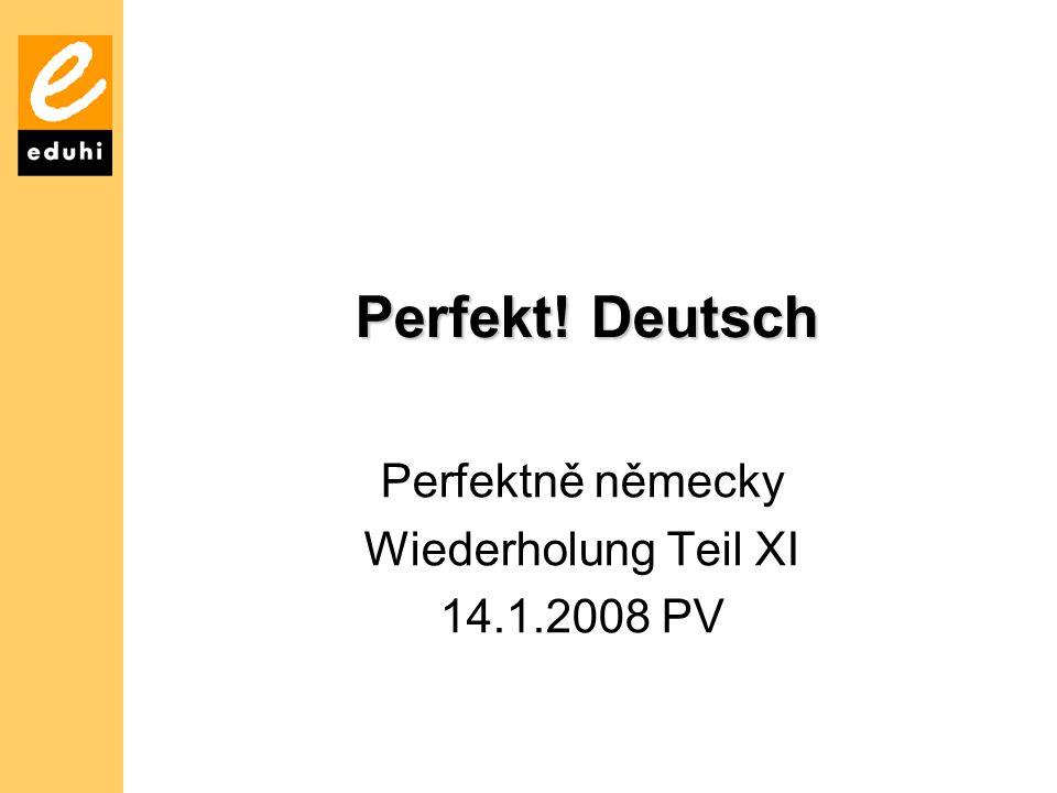 Perfekt! Deutsch Perfektně německy Wiederholung Teil XI 14.1.2008 PV