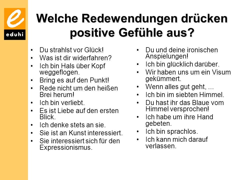 Welche Redewendungen drücken positive Gefühle aus? Du strahlst vor Glück! Was ist dir widerfahren? Ich bin Hals über Kopf weggeflogen. Bring es auf de