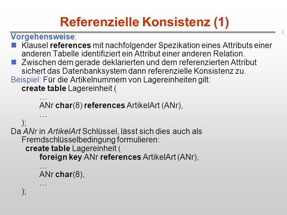 1 Referenzielle Konsistenz (1) Vorgehensweise: Klausel references mit nachfolgender Spezikation eines Attributs einer anderen Tabelle identifiziert ein Attribut einer anderen Relation.