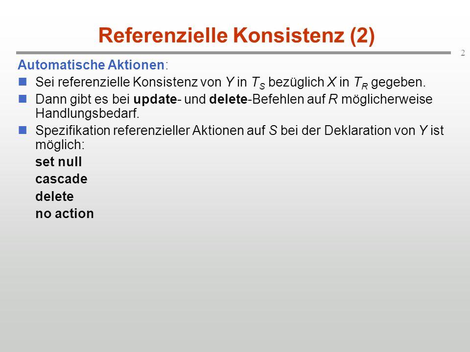 3 Referenzielle Konsistenz (3) set null cascade delete no action Werde ein Tupel aus R entfernt oder in seinem X-Wert geändert, das von einem Tupel aus S unter Y referenziert wird.