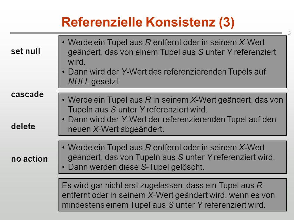 3 Referenzielle Konsistenz (3) set null cascade delete no action Werde ein Tupel aus R entfernt oder in seinem X-Wert geändert, das von einem Tupel au