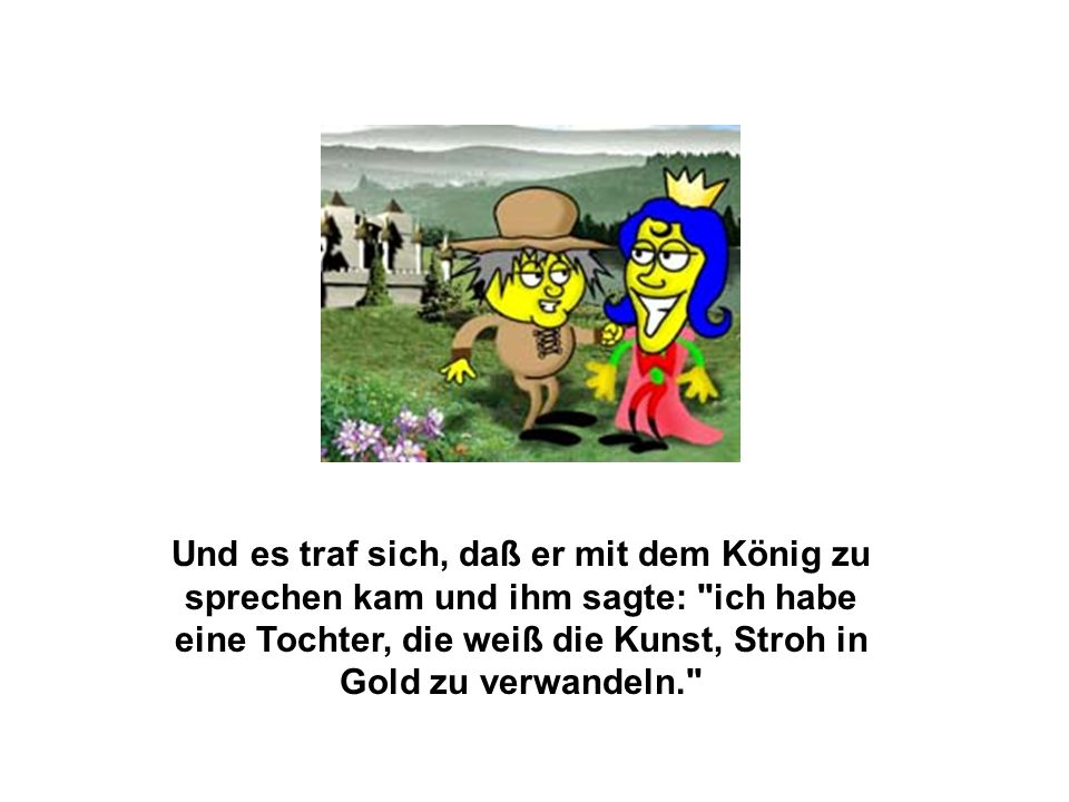 Und es traf sich, daß er mit dem König zu sprechen kam und ihm sagte: ich habe eine Tochter, die weiß die Kunst, Stroh in Gold zu verwandeln.