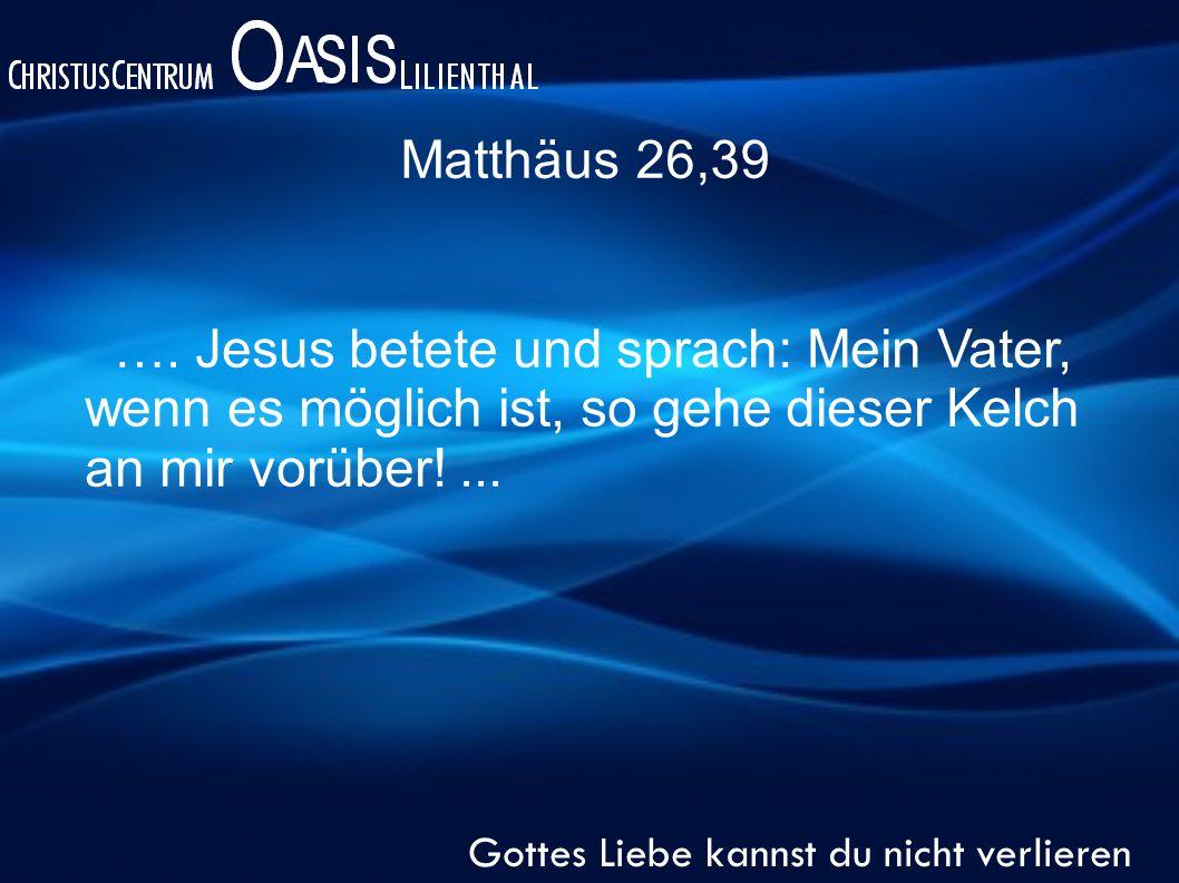 Matthäus 26,39 Gottes Liebe kannst du nicht verlieren ….