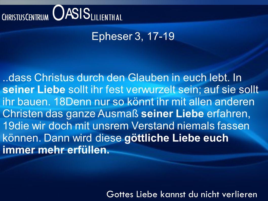 Epheser 3, 17-19 Gottes Liebe kannst du nicht verlieren..dass Christus durch den Glauben in euch lebt.
