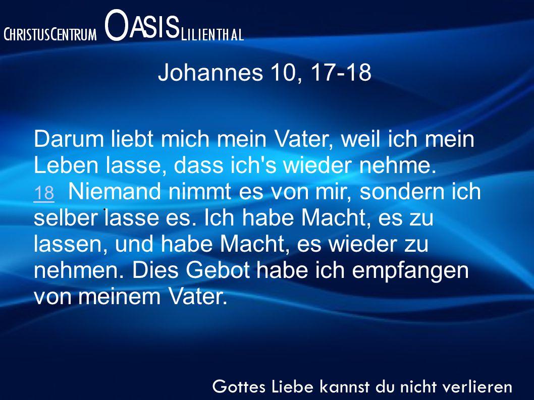 Johannes 10, 17-18 Gottes Liebe kannst du nicht verlieren Darum liebt mich mein Vater, weil ich mein Leben lasse, dass ich s wieder nehme.