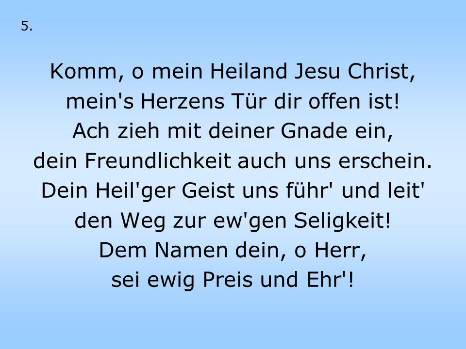 5. Komm, o mein Heiland Jesu Christ, mein's Herzens Tür dir offen ist! Ach zieh mit deiner Gnade ein, dein Freundlichkeit auch uns erschein. Dein Heil