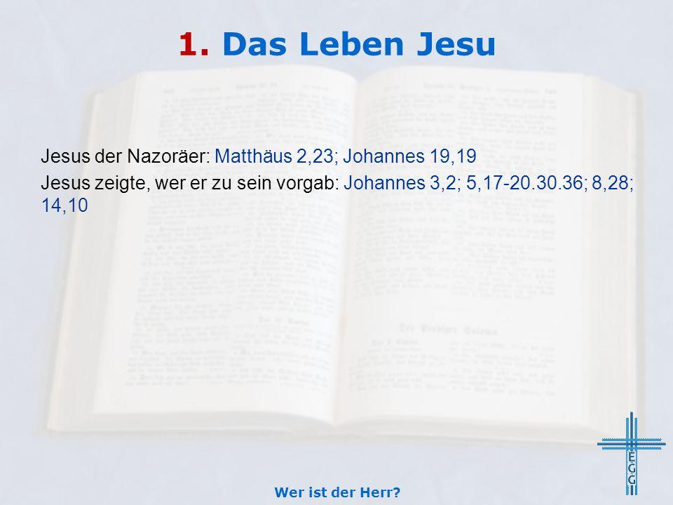 1. Das Leben Jesu Jesus der Nazoräer: Matthäus 2,23; Johannes 19,19 Jesus zeigte, wer er zu sein vorgab: Johannes 3,2; 5,17-20.30.36; 8,28; 14,10 Wer