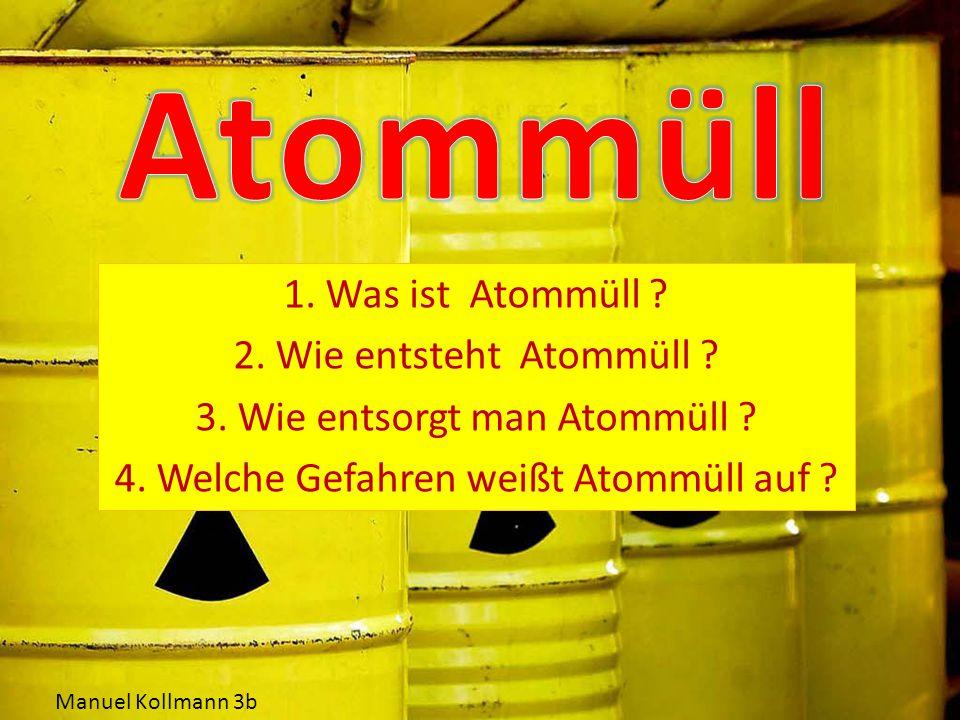 1.Was ist Atommüll . 2. Wie entsteht Atommüll . 3.