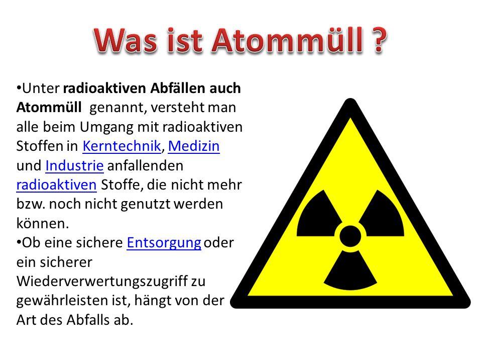 Unter radioaktiven Abfällen auch Atommüll genannt, versteht man alle beim Umgang mit radioaktiven Stoffen in Kerntechnik, Medizin und Industrie anfallenden radioaktiven Stoffe, die nicht mehr bzw.