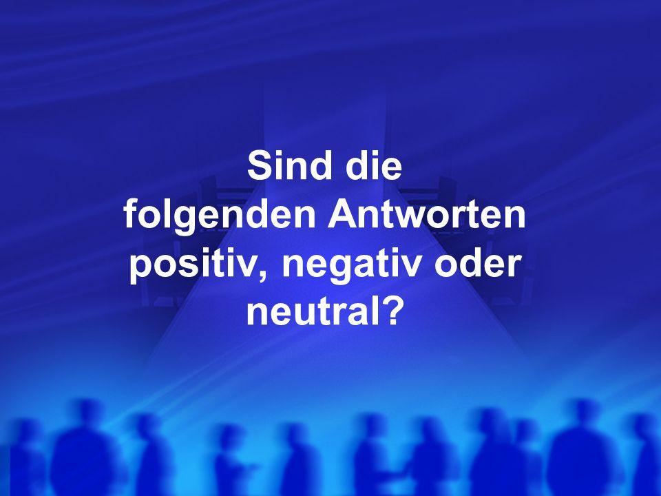 Sind die folgenden Antworten positiv, negativ oder neutral?