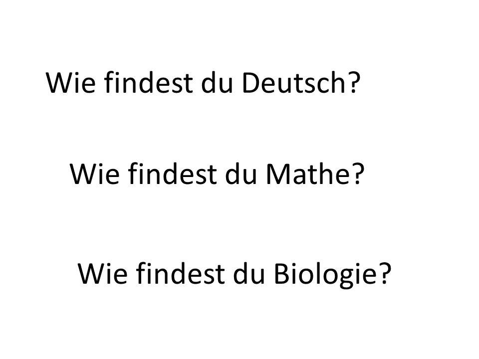 Wie findest du Deutsch? Wie findest du Mathe? Wie findest du Biologie?