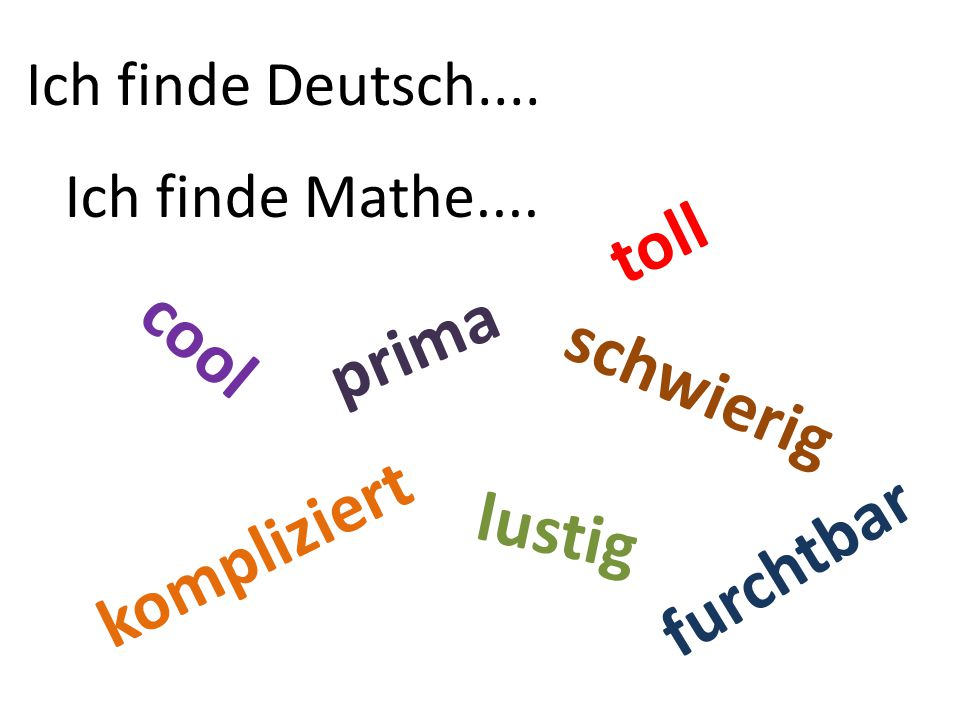 Ich finde Deutsch.... Ich finde Mathe.... toll lustig cool kompliziert prima schwierig furchtbar