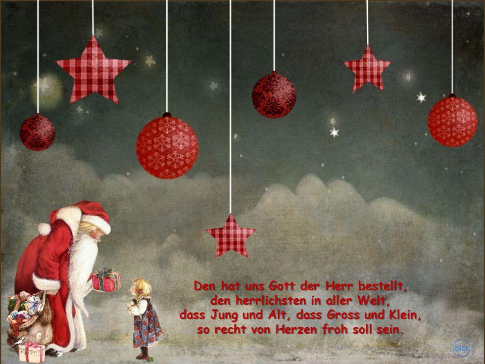 Die schönste Zeit, die liebste Zeit, sagt's allen Leuten weit und breit, damit sich jeder freuen mag, das ist der liebe Weihnachtstag.