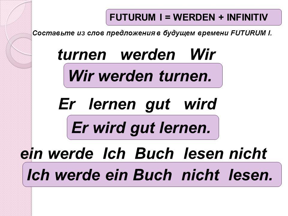 Составьте из слов предложения в будущем времени FUTURUM I. ein werde Ich Buch lesen nicht Er lernen gut wird turnen werden Wir Wir werden turnen. Er w