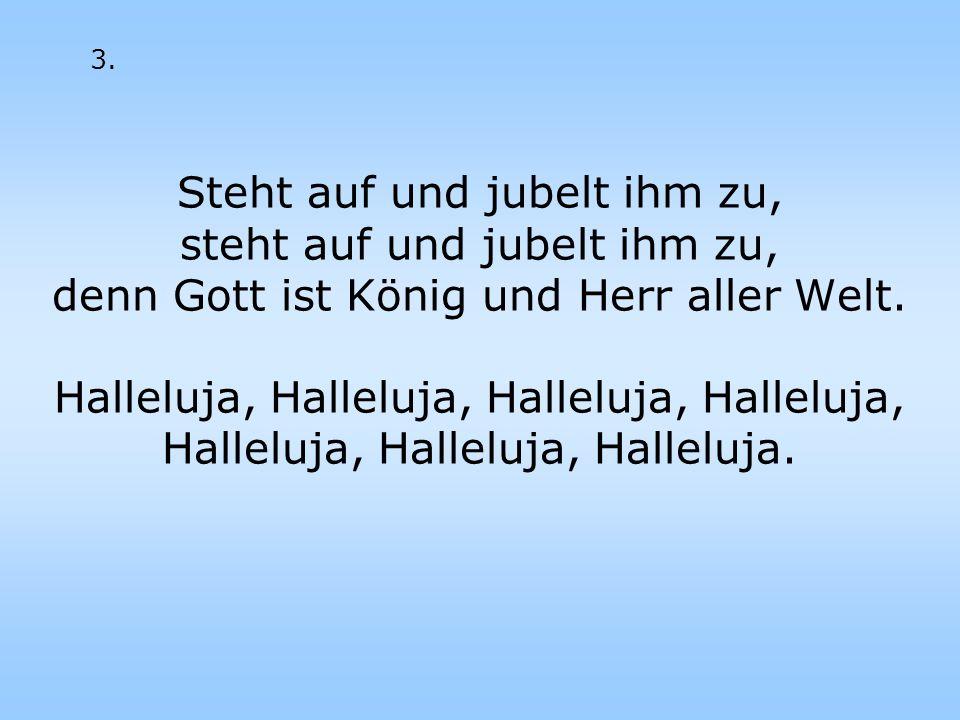 Steht auf und jubelt ihm zu, steht auf und jubelt ihm zu, denn Gott ist König und Herr aller Welt. Halleluja, Halleluja, Halleluja, Halleluja, Hallelu