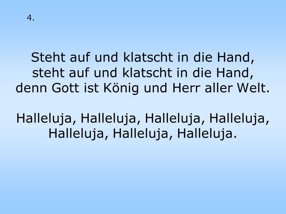 Steht auf und klatscht in die Hand, steht auf und klatscht in die Hand, denn Gott ist König und Herr aller Welt. Halleluja, Halleluja, Halleluja, Hall