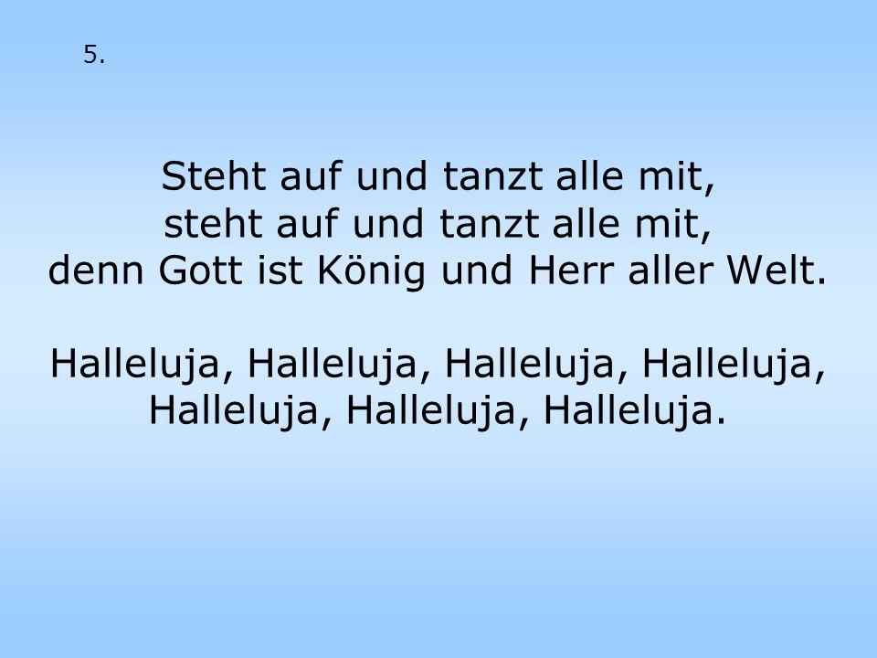 Steht auf und tanzt alle mit, steht auf und tanzt alle mit, denn Gott ist König und Herr aller Welt. Halleluja, Halleluja, Halleluja, Halleluja, Halle