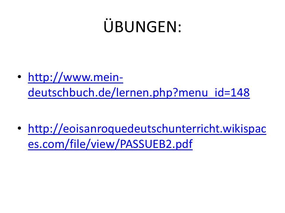ÜBUNGEN: http://www.mein- deutschbuch.de/lernen.php?menu_id=148 http://www.mein- deutschbuch.de/lernen.php?menu_id=148 http://eoisanroquedeutschunterricht.wikispac es.com/file/view/PASSUEB2.pdf http://eoisanroquedeutschunterricht.wikispac es.com/file/view/PASSUEB2.pdf