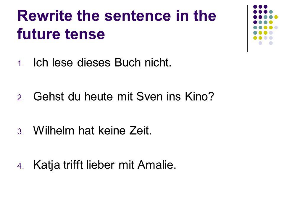 Rewrite the sentence in the future tense 1. Ich lese dieses Buch nicht. 2. Gehst du heute mit Sven ins Kino? 3. Wilhelm hat keine Zeit. 4. Katja triff