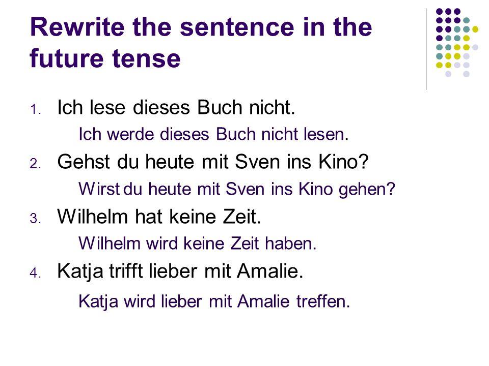 Rewrite the sentence in the future tense 1. Ich lese dieses Buch nicht. Ich werde dieses Buch nicht lesen. 2. Gehst du heute mit Sven ins Kino? Wirst