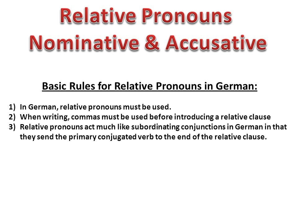 Basic Rules for Relative Pronouns in German: 1)In German, relative pronouns must be used. 2)When writing, commas must be used before introducing a rel