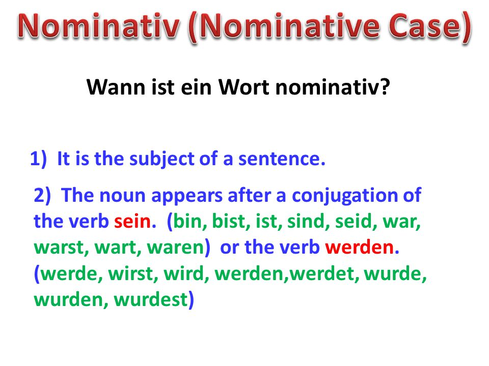 Wann ist ein Wort nominativ? 1) It is the subject of a sentence. 2) The noun appears after a conjugation of the verb sein. (bin, bist, ist, sind, seid