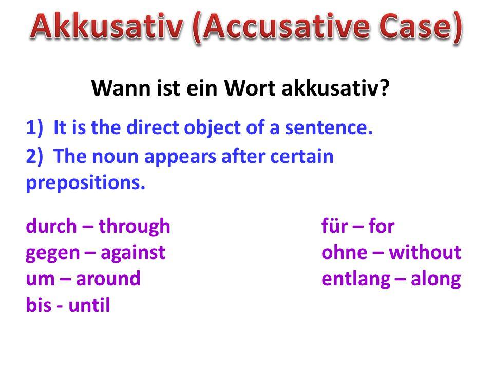 Wann ist ein Wort akkusativ? 1) It is the direct object of a sentence. 2) The noun appears after certain prepositions. durch – throughfür – for gegen