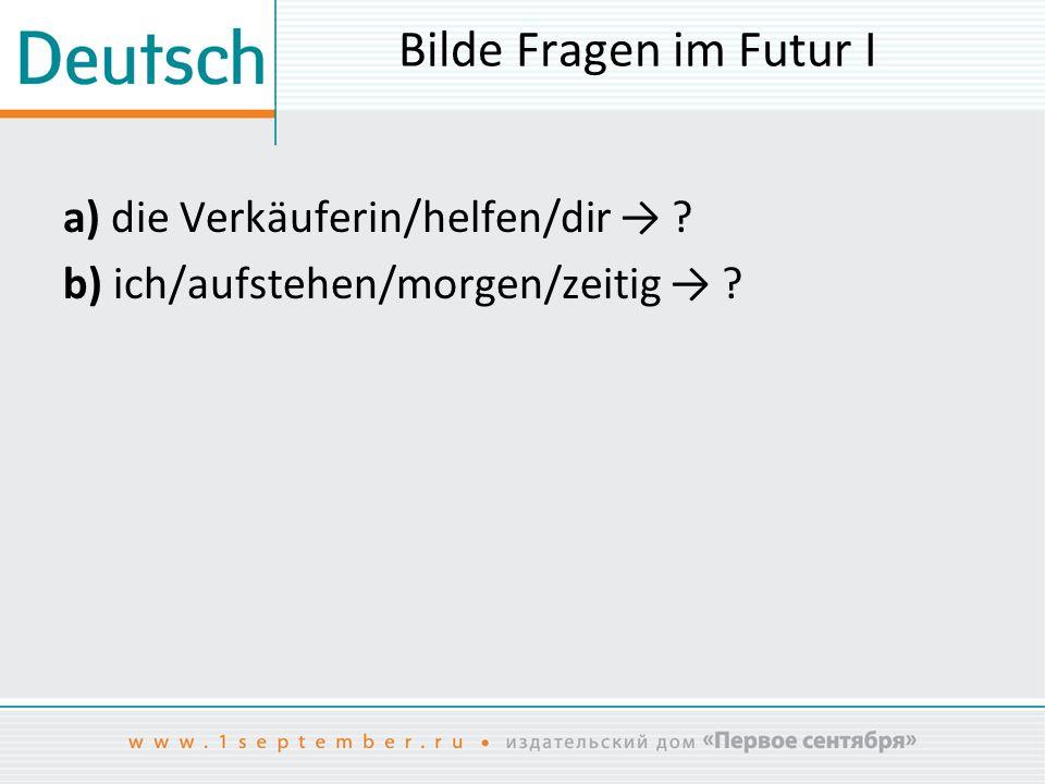 Bilde Fragen im Futur I a) die Verkäuferin/helfen/dir → ? b) ich/aufstehen/morgen/zeitig → ?