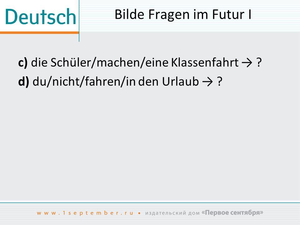 Bilde Fragen im Futur I c) die Schüler/machen/eine Klassenfahrt → .