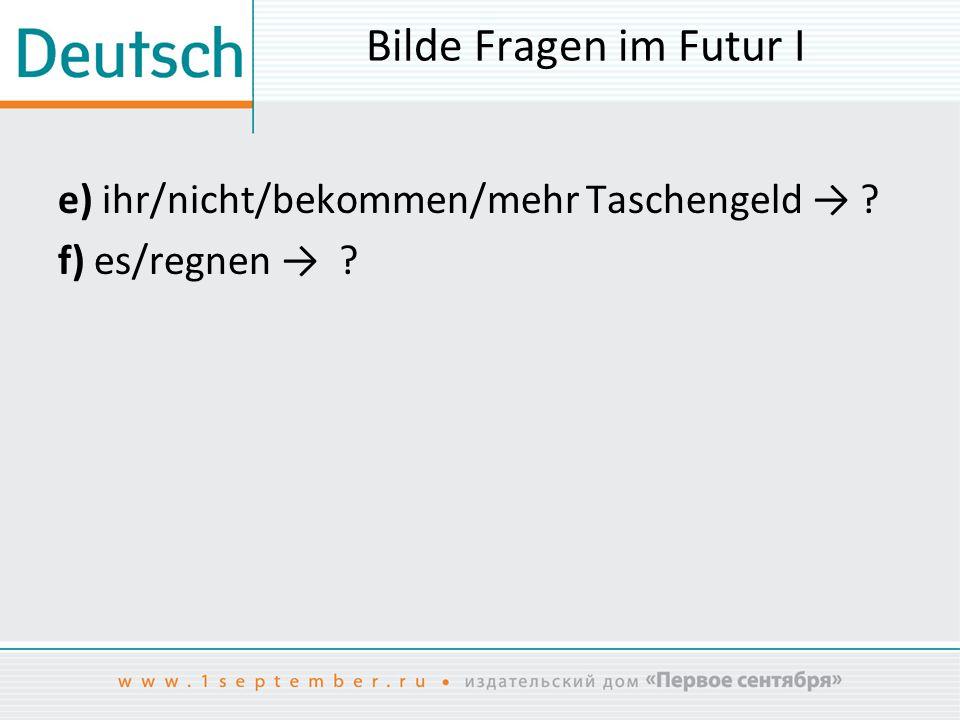 Bilde Fragen im Futur I e) ihr/nicht/bekommen/mehr Taschengeld → ? f) es/regnen → ?