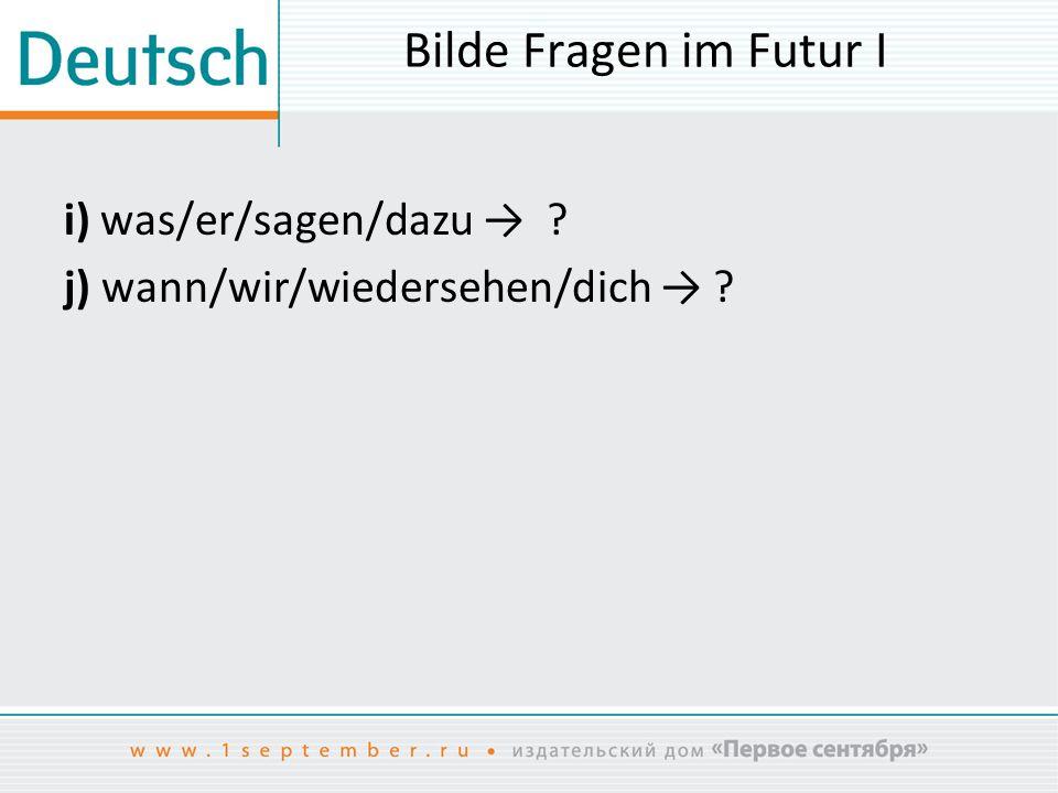 Bilde Fragen im Futur I i) was/er/sagen/dazu → ? j) wann/wir/wiedersehen/dich → ?