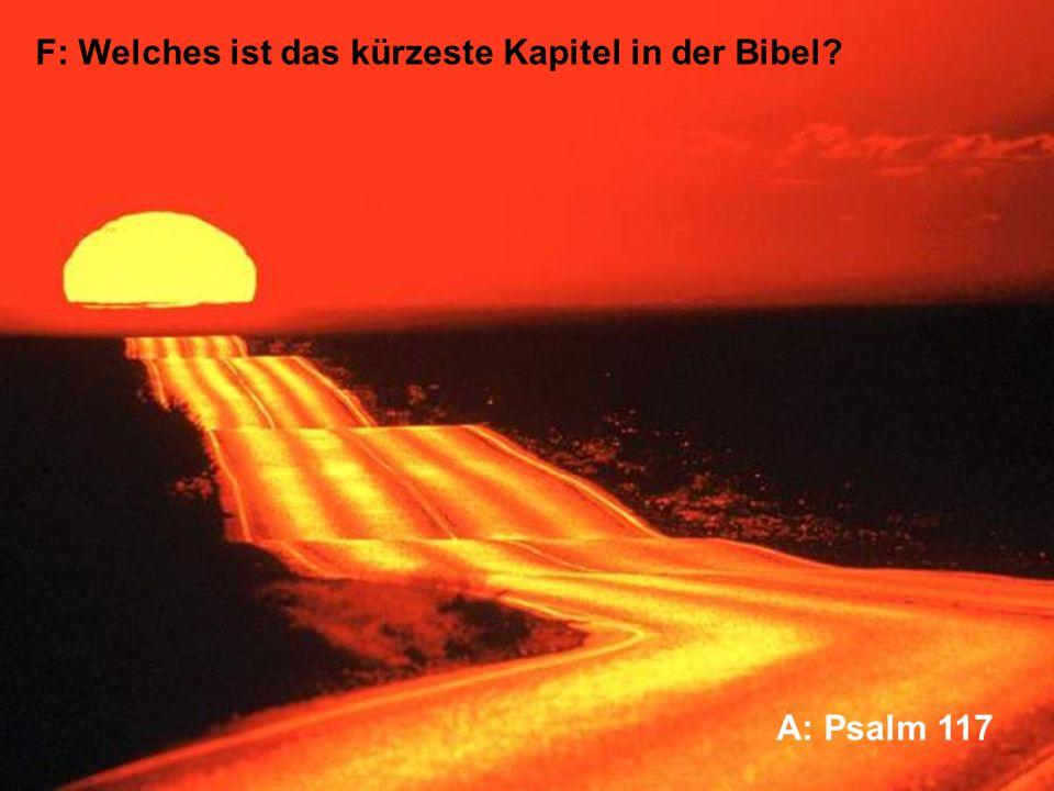 F: Welches ist das kürzeste Kapitel in der Bibel A: Psalm 117