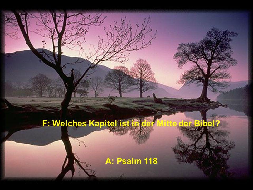 F: Welches Kapitel ist in der Mitte der Bibel A: Psalm 118