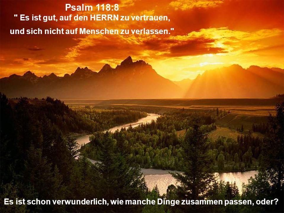 Psalm 118:8 Es ist gut, auf den HERRN zu vertrauen, und sich nicht auf Menschen zu verlassen. Es ist schon verwunderlich, wie manche Dinge zusammen passen, oder