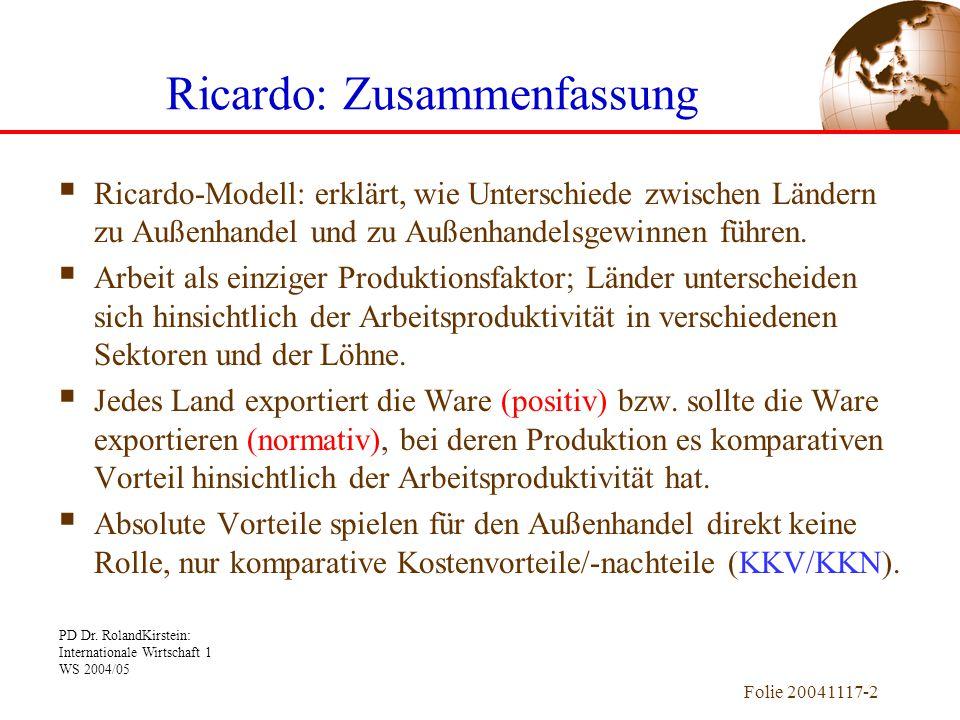 PD Dr. RolandKirstein: Internationale Wirtschaft 1 WS 2004/05 Folie 20041117-2 Ricardo: Zusammenfassung  Ricardo-Modell: erklärt, wie Unterschiede zw