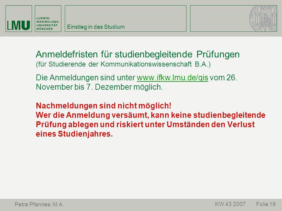 Folie 19KW 43 2007 Petra Pfannes, M.A. Einstieg in das Studium Anmeldefristen für studienbegleitende Prüfungen (für Studierende der Kommunikationswiss