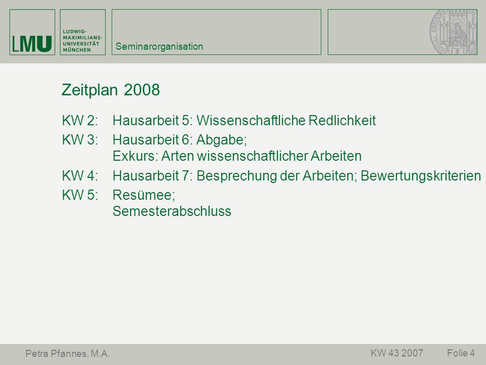Folie 4KW 43 2007 Petra Pfannes, M.A. Seminarorganisation Zeitplan 2008 KW 2: Hausarbeit 5: Wissenschaftliche Redlichkeit KW 3: Hausarbeit 6: Abgabe;