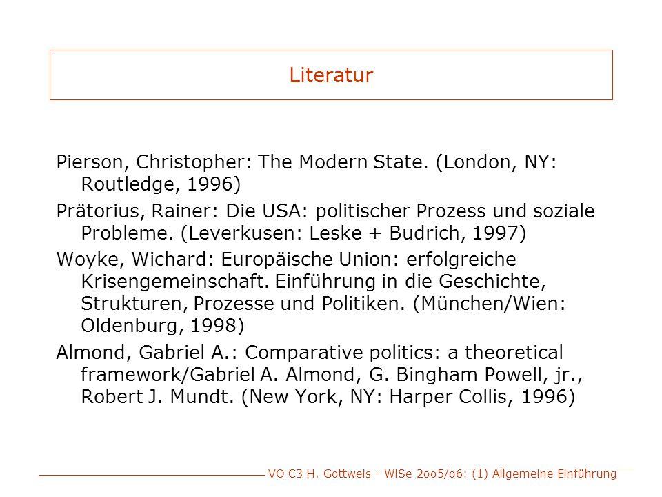 VO C3 H. Gottweis - WiSe 2oo5/o6: (1) Allgemeine Einführung Literatur Pierson, Christopher: The Modern State. (London, NY: Routledge, 1996) Prätorius,