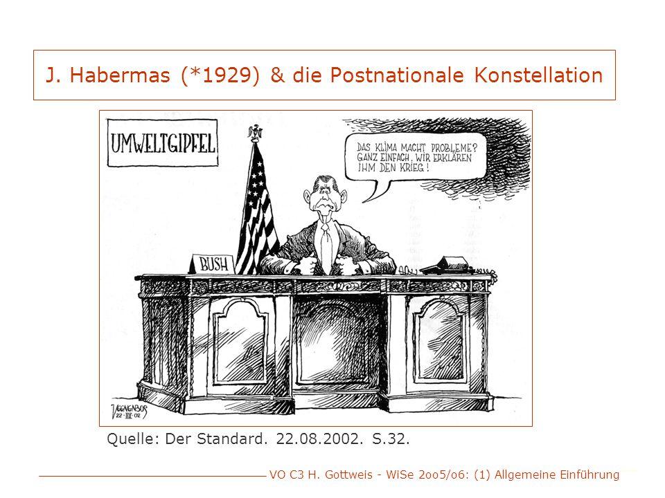 VO C3 H. Gottweis - WiSe 2oo5/o6: (1) Allgemeine Einführung J. Habermas (*1929) & die Postnationale Konstellation Quelle: Der Standard. 22.08.2002. S.